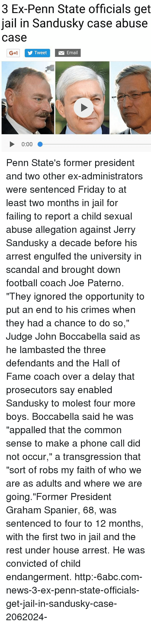 """Jerry Sandusky: 3 Ex-Penn State officials get  jail in Sandusky case abuse  case  G+1  TweetEmail  0:00 Penn State's former president and two other ex-administrators were sentenced Friday to at least two months in jail for failing to report a child sexual abuse allegation against Jerry Sandusky a decade before his arrest engulfed the university in scandal and brought down football coach Joe Paterno. """"They ignored the opportunity to put an end to his crimes when they had a chance to do so,"""" Judge John Boccabella said as he lambasted the three defendants and the Hall of Fame coach over a delay that prosecutors say enabled Sandusky to molest four more boys. Boccabella said he was """"appalled that the common sense to make a phone call did not occur,"""" a transgression that """"sort of robs my faith of who we are as adults and where we are going.""""Former President Graham Spanier, 68, was sentenced to four to 12 months, with the first two in jail and the rest under house arrest. He was convicted of child endangerment. http:-6abc.com-news-3-ex-penn-state-officials-get-jail-in-sandusky-case-2062024-"""