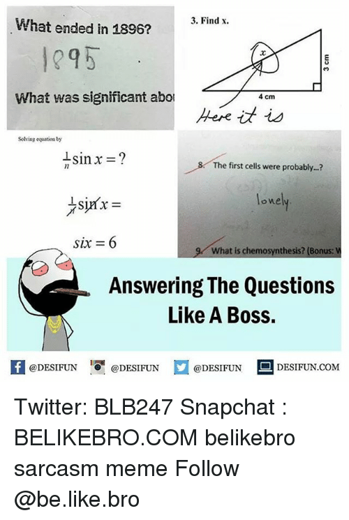 Be Like, Meme, and Memes: 3. Find x.  What ended in 1896?  1295  .2  What was significant abo  4 cm  Solving equstion by  The first cells were probably...?  one  six = 6  y what is chemosynthesis? (Bonus:  Answering The Questions  Like A Boss.  4  @DESIFUN 1『@DESIFUN @DESIFUN DESIFUN.COM Twitter: BLB247 Snapchat : BELIKEBRO.COM belikebro sarcasm meme Follow @be.like.bro