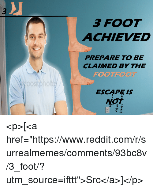 """Oos: 3 FOOT  ACHIEVED  PREPARE TO BE  CLAIMED BY THE  FOOTFO  ooS  ESCAPE IS <p>[<a href=""""https://www.reddit.com/r/surrealmemes/comments/93bc8v/3_foot/?utm_source=ifttt"""">Src</a>]</p>"""