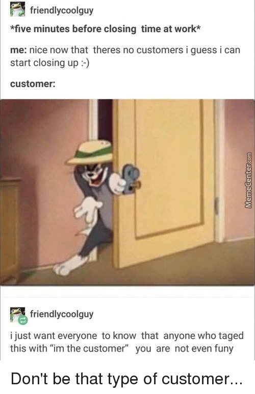 """funy: 3 friendly coolguy  *five minutes before closing time at work*  me: nice now that theres no customers i guess i can  customer:  friendly coolguy  i just want everyone to know that anyone who taged  this with """"im the customer"""" you are not even funy Don't be that type of customer..."""