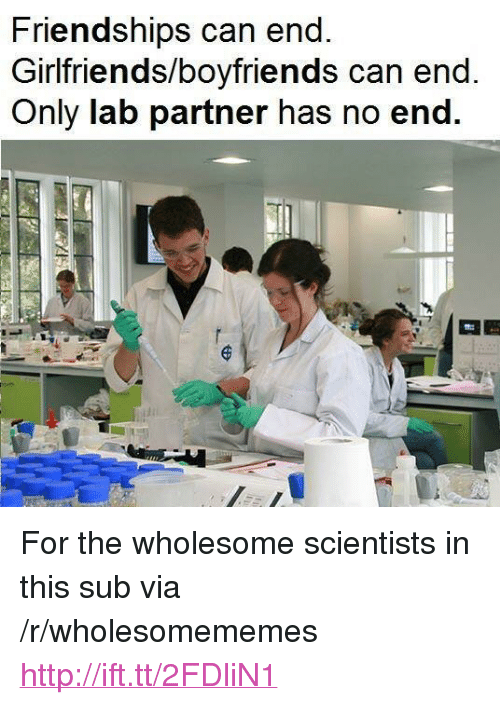 """Http, Wholesome, and Girlfriends: 3  Friendships can end  Girlfriends/boyfriends can end  Only lab partner has no end  2 <p>For the wholesome scientists in this sub via /r/wholesomememes <a href=""""http://ift.tt/2FDliN1"""">http://ift.tt/2FDliN1</a></p>"""