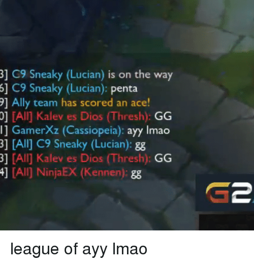 C9 Sneaky: 3] G9 Sneaky (Lucian) is on the way  6] C9 Sneaky (Lucian): Penta  91 Ally team has scored an ace!  0] IAI] Kalev es Dios (Thresh)  GG  Il GamerXz (Cassiopeia)  ayy lmao  3] [Alij C9 neak  (Lucian  gg  [All Kalev es Dios (Thresh)  GG  4] (All) NinjaEX ennen league of ayy lmao