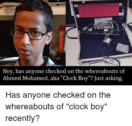 "Clock Boy: 3  Hey, has anyone checked on the whereabouts of  Ahmed Mohamed, aka ""Clock Boy""? Just asking."