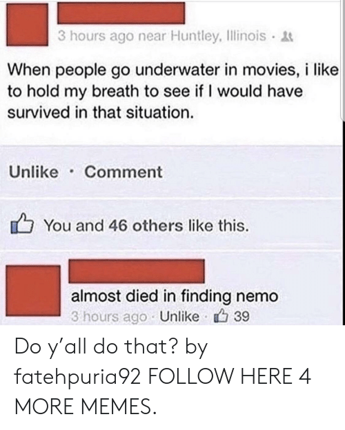 Finding Nemo: 3 hours ago near Huntley, Ilinois  When people go underwater in movies, i like  to hold my breath to see if I would have  survived in that situation.  Unlike Comment  You and 46 others like this.  almost died in finding nemo  3 hours ago Unlike 39 Do y'all do that? by fatehpuria92 FOLLOW HERE 4 MORE MEMES.