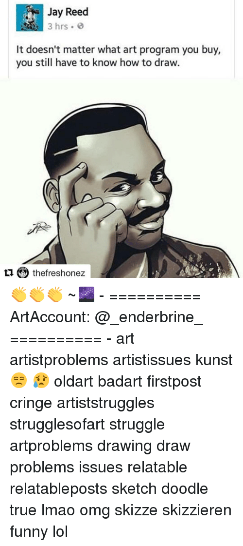 Funny Lols: 3 hrs.  It doesn't matter what art program you buy,  you still have to know how to draw.  thefreshonez 👏👏👏 ~🌌 - ========== ArtAccount: @_enderbrine_ ========== -◈♡◈♡◈ art artistproblems artistissues kunst 😒 😥 oldart badart firstpost cringe artiststruggles strugglesofart struggle artproblems drawing draw problems issues relatable relatableposts sketch doodle true lmao omg skizze skizzieren funny lol
