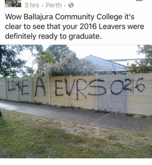 memes: 3 hrs Perth  Wow Ballajura Community College it's  clear to see that your 2016 Leavers were  definitely ready to graduate.  DEA EVRS 02%