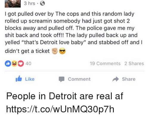 "Af, Detroit, and Love: 3 hrs S  I got pulled over by The cops and this random lady  rolled up screamin somebody had just got shot 2  blocks away and pulled off. The police gave me my  shit back and took off!! The lady pulled back up and  yelled ""that's Detroit love baby"" and stabbed off and I  didn't get a ticket  040  19 Comments 2 Shares  Like  Share  Comment People in Detroit are real af https://t.co/wUnMQ30p7h"