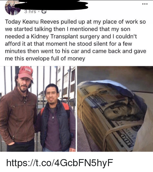 Memes, Money, and Work: 3 hrs S  Today Keanu Reeves pulled up at my place of work so  we started talking then I mentioned that my son  needed a Kidney Transplant surgery and I couldn't  afford it at that moment he stood silent for a few  minutes then went to his car and came back and gave  me this envelope full of money https://t.co/4GcbFN5hyF