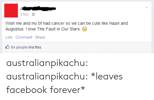 The Fault In Our: 3 hrs -  Wish me and my bf had cancer so we can be cute like Hazel and  Augustus. I love The Fault in Our Stars.  Like Comment- Share  84 people like this. australianpikachu:  australianpikachu:  *leaves facebook forever*