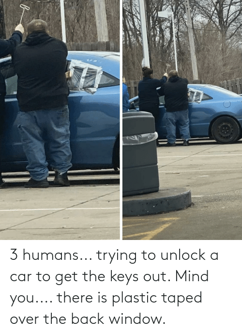 the keys: 3 humans... trying to unlock a car to get the keys out. Mind you.... there is plastic taped over the back window.