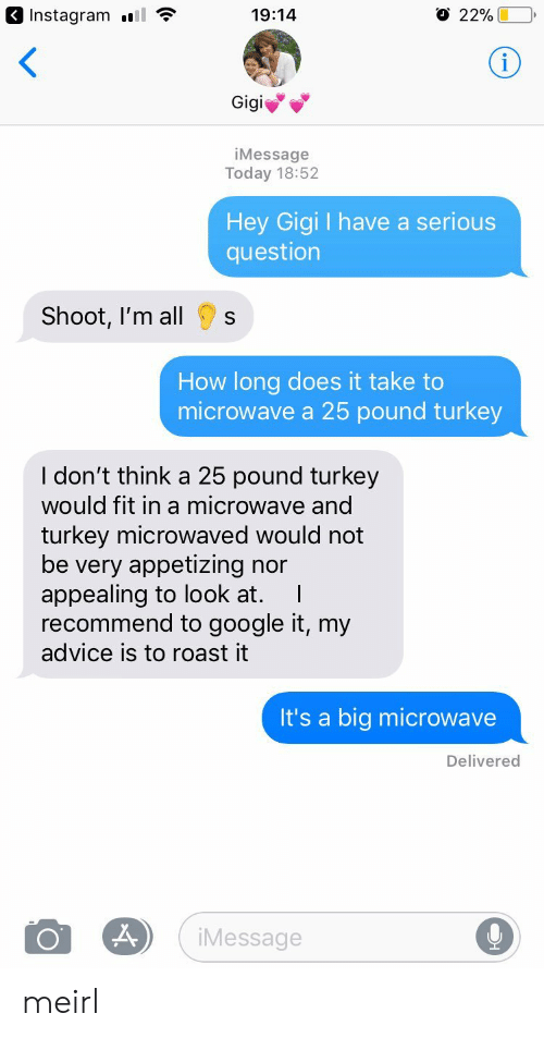 gigi: 3 Instagram l  19:14  22%  Gigi  iMessage  Today 18:52  Hey Gigi I have a serious  question  Shoot, I'm all  s  How long does it take to  microwave a 25 pound turkey  I don't think a 25 pound turkey  would fit in a microwave and  turkey microwaved would not  be very appetizing nor  appealing to look at. I  recommend to google it, my  advice is to roast it  It's a big microwave  Delivered  Message meirl