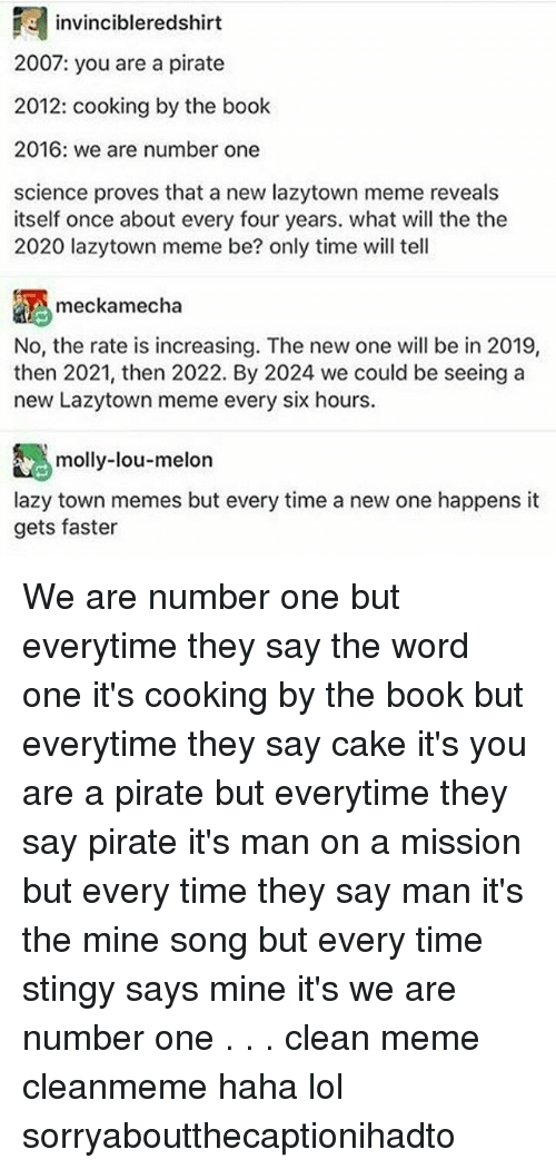 Memes, 🤖, and Mine: 3 invincibleredshirt  2007: you are a pirate  2012: cooking by the book  2016: we are number one  science proves that a new lazytown meme reveals  itself once about every four years. what will the the  2020 lazytown meme be? only time will tell  A meckamecha  No, the rate is increasing. The new one will be in 2019,  then 2021, then 2022. By 2024 we could be seeing a  new Lazytown meme every six hours.  molly-lou-melon  lazy town memes but every time a new one happens it  gets faster We are number one but everytime they say the word one it's cooking by the book but everytime they say cake it's you are a pirate but everytime they say pirate it's man on a mission but every time they say man it's the mine song but every time stingy says mine it's we are number one . . . clean meme cleanmeme haha lol sorryaboutthecaptionihadto