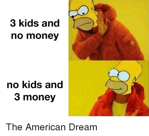 American Dream: 3 kids and  no money  no kids and  3 money The American Dream
