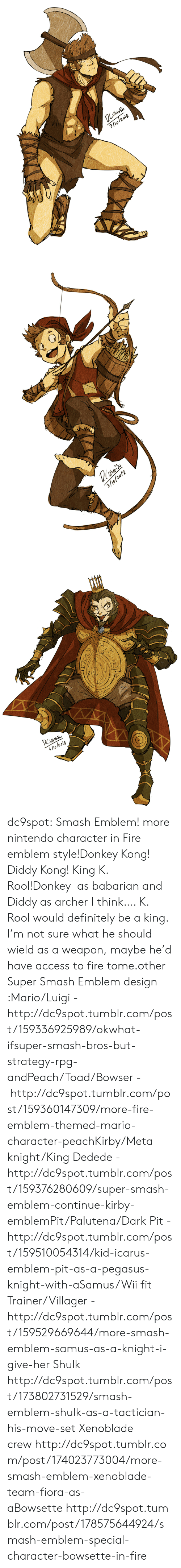 Smash Bros: 3/lo/2018   3/9/20/2   4/lo l2 olg dc9spot:  Smash Emblem! more nintendo character in Fire emblem style!Donkey Kong! Diddy Kong! King K. Rool!Donkey  as babarian and Diddy as archer I think…. K. Rool would definitely be a king. I'm not sure what he should wield as a weapon, maybe he'd have access to fire tome.other Super Smash Emblem design :Mario/Luigi - http://dc9spot.tumblr.com/post/159336925989/okwhat-ifsuper-smash-bros-but-strategy-rpg-andPeach/Toad/Bowser -  http://dc9spot.tumblr.com/post/159360147309/more-fire-emblem-themed-mario-character-peachKirby/Meta knight/King Dedede - http://dc9spot.tumblr.com/post/159376280609/super-smash-emblem-continue-kirby-emblemPit/Palutena/Dark Pit - http://dc9spot.tumblr.com/post/159510054314/kid-icarus-emblem-pit-as-a-pegasus-knight-with-aSamus/Wii fit Trainer/Villager - http://dc9spot.tumblr.com/post/159529669644/more-smash-emblem-samus-as-a-knight-i-give-her  Shulk http://dc9spot.tumblr.com/post/173802731529/smash-emblem-shulk-as-a-tactician-his-move-set  Xenoblade crew http://dc9spot.tumblr.com/post/174023773004/more-smash-emblem-xenoblade-team-fiora-as-aBowsette http://dc9spot.tumblr.com/post/178575644924/smash-emblem-special-character-bowsette-in-fire