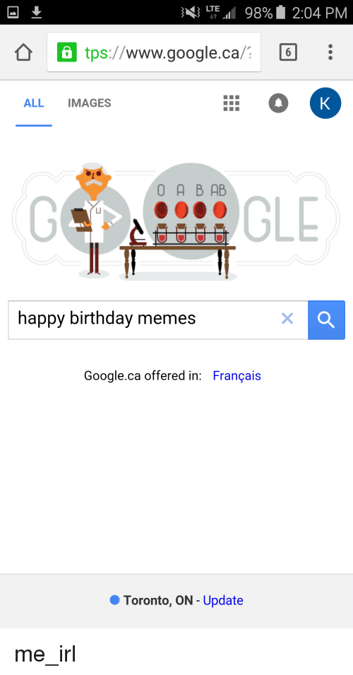 happy birthday meme: 3 LTE  98% 2:04 PM  a tps://  WWW. google.ca  C6  ALL  IMAGES  O A B AB  happy birthday memes  Google.ca offered in: Francais  Toronto, ON Update me_irl