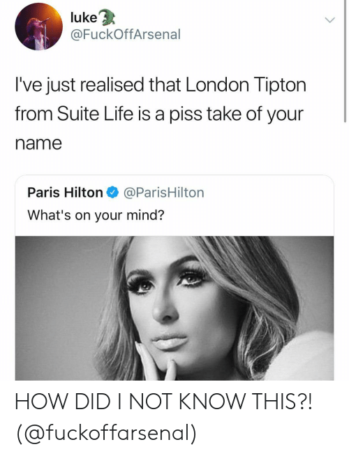 suite: 3  luke  @FuckOffArsenal  I've just realised that London Tipton  from Suite Life is a piss take of your  name  Paris Hilton@ParisHilton  What's on your mind? HOW DID I NOT KNOW THIS?! (@fuckoffarsenal)