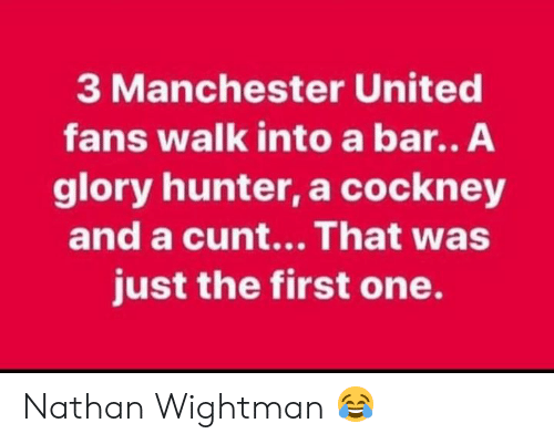 cockney: 3 Manchester United  fans walk into a bar.. A  glory hunter, a cockney  and a cunt...That was  just the first one. Nathan Wightman 😂