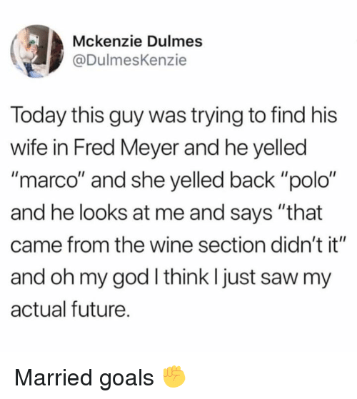 "Dank, Future, and Goals: (3)  Mckenzie Dulmes  @DulmesKenzie  Today this guy was trying to find his  wife in Fred Meyer and he yelled  ""marco"" and she yelled back ""polo""  and he looks at me and says ""that  came from the wine section didn't it""  and oh my god I think I just saw my  actual future Married goals ✊"