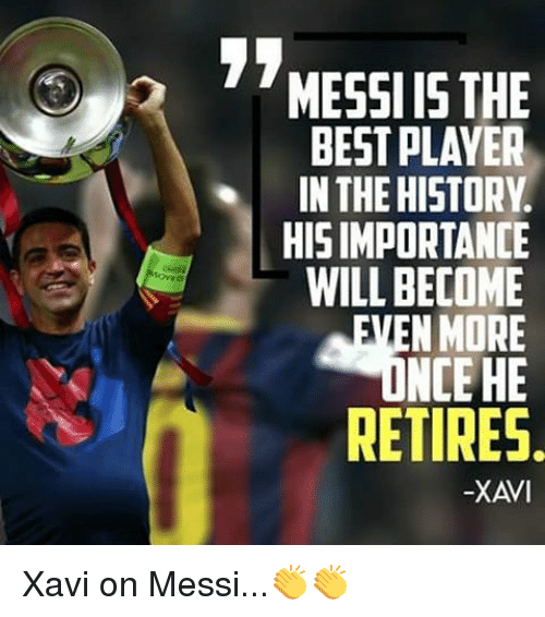player: 3 MESSI IS THE  BEST PLAYER  IN THE HISTORY.  HISIMPORTANCE  WILL BECOME  MEN MORE  NCEHE  RETIRES  -XAVI Xavi on Messi...👏👏