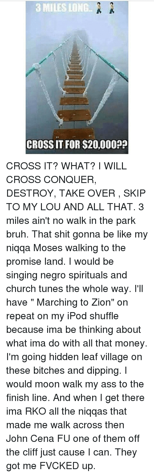 """Hidden Leaf Village: 3 MILES LONG  CROSS IT FOR $20,000? CROSS IT? WHAT? I WILL CROSS CONQUER, DESTROY, TAKE OVER , SKIP TO MY LOU AND ALL THAT. 3 miles ain't no walk in the park bruh. That shit gonna be like my niqqa Moses walking to the promise land. I would be singing negro spirituals and church tunes the whole way. I'll have """" Marching to Zion"""" on repeat on my iPod shuffle because ima be thinking about what ima do with all that money. I'm going hidden leaf village on these bitches and dipping. I would moon walk my ass to the finish line. And when I get there ima RKO all the niqqas that made me walk across then John Cena FU one of them off the cliff just cause I can. They got me FVCKED up."""