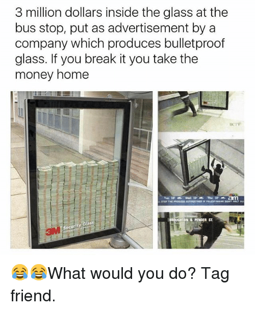 Memes, Money, and Break: 3 million dollars inside the glass at the  bus stop, put as advertisement by a  company which produces bulletproof  glass. If you break it you take the  money home  BCIV  DN & PENDER ST 😂😂What would you do? Tag friend.