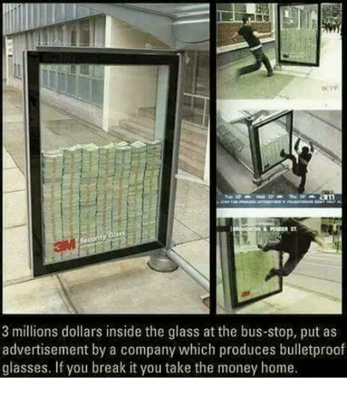 Advertisment: 3 millions dollars inside the glass at the bus-stop, put as  advertisement by a company which produces bulletproof  glasses. If you break it you take the money home.