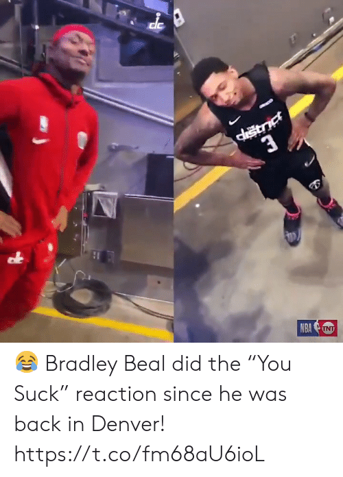 "Bradley: 3  NBATNT 😂 Bradley Beal did the ""You Suck"" reaction since he was back in Denver!  https://t.co/fm68aU6ioL"