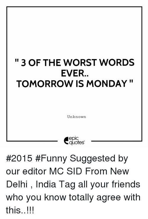 """Friends, Funny, and The Worst: """" 3 OF THE WORST WORDS  EVER.  TOMORROW IS MONDAY""""  Unknown  epic  quotes #2015 #Funny Suggested by our editor MC SID From New Delhi , India Tag all your friends who you know totally agree with this..!!!"""