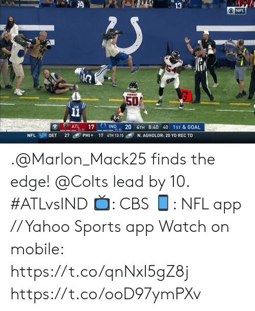 the edge: 3  ONFL  COMIMSKY  50  CAIN  IND  20 4TH 8:40 40  (1-1  ATL  (1-1)  17  1ST & GOAL  PHI  NFL  DET  27  17 4TH 13:15  N. AGHOLOR: 20 YD REC TD .@Marlon_Mack25 finds the edge! @Colts lead by 10. #ATLvsIND  📺: CBS 📱: NFL app // Yahoo Sports app Watch on mobile: https://t.co/qnNxI5gZ8j https://t.co/ooD97ymPXv