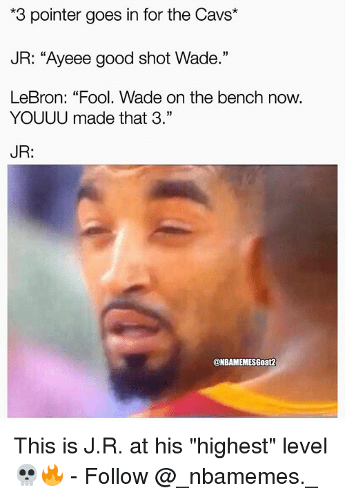 """Cavs, Memes, and Good: *3 pointer goes in for the Cavs*  JR: """"Ayeee good shot Wade.""""  LeBron: """"Fool. Wade on the bench now.  3)  YOUUU made that 3.""""  JR:  ONBAMEMESGoat2 This is J.R. at his """"highest"""" level 💀🔥 - Follow @_nbamemes._"""