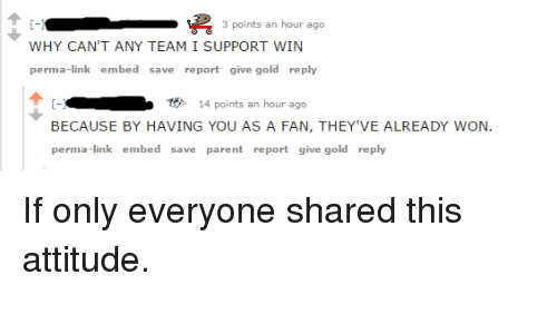 Link, Attitude, and Gold: 3 points an hour ago  WHY CAN'T ANY TEAM I SUPPORT WIN  perma-link embed save report give gold reply  ●  14 points an hour ago  BECAUSE BY HAVING YOU AS A FAN, THEY'VE ALREADY WON  perma-link embed save parent report give gold reply <p>If only everyone shared this attitude.</p>