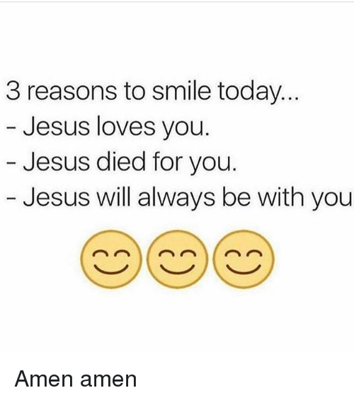 Jesus, Memes, and Smile: 3 reasons to smile today  Jesus loves you.  Jesus died for you  Jesus will always be with you Amen amen