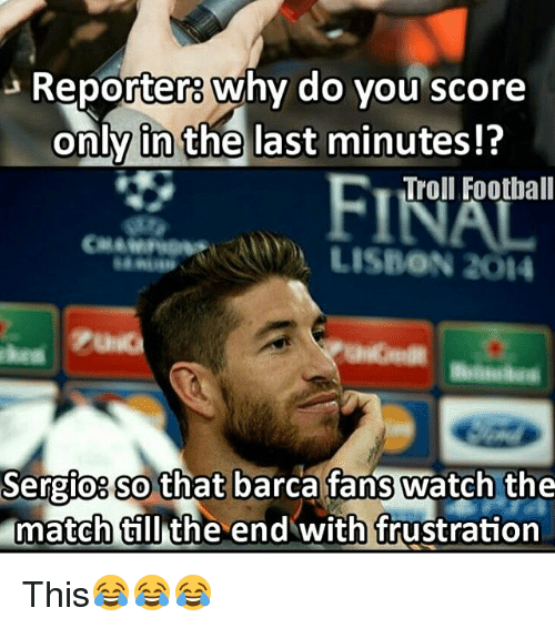 memes: 3 Reporters Why do you score  only in the last minutes!?  Troll Football  LISBON 2014  Sergio so that  barca fans watch the  match till the end with frustration This😂😂😂