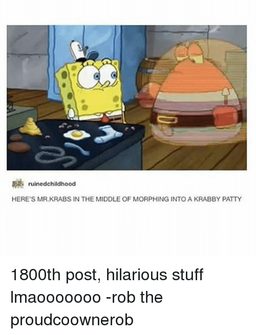 Memes, Mr. Krabs, and Stuff: 3 ruinedchildhood  HERE'S MR.KRABS IN THE MIDDLE OF MORPHING INTO A KRABBY PATTY 1800th post, hilarious stuff lmaooooooo -rob the proudcoownerob