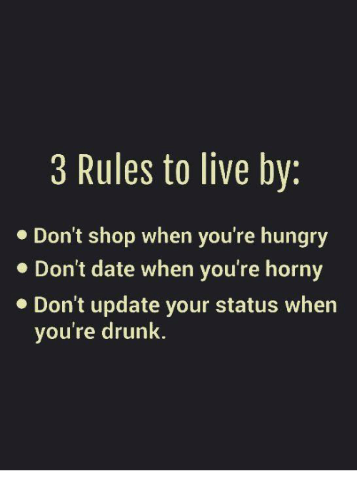 Drunk, Horny, and Hungry: 3 Rules to live by:  Don't shop when you're hungry  Don't date when you're horny  Don't update your status when  you're drunk