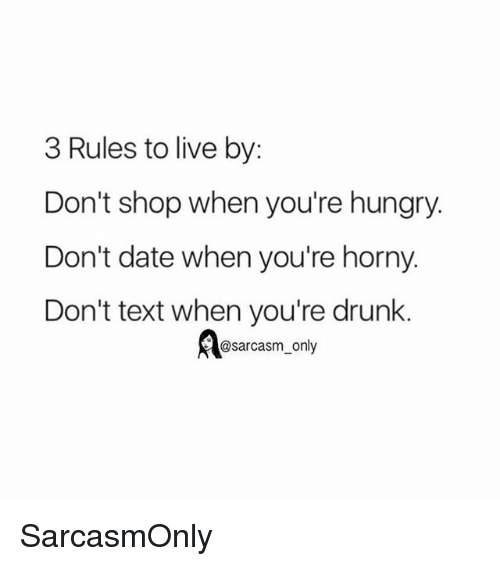 Drunk, Funny, and Hungry: 3 Rules to live by:  Don't shop when you're hungry.  Don't date when you're horny.  Don't text when you're drunk.  @sarcasm_only SarcasmOnly