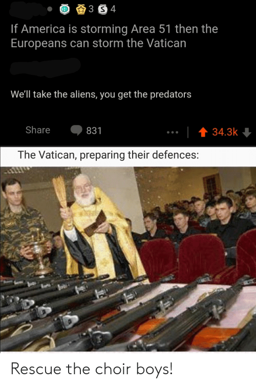 choir boys: 3 S 4  If America is storming Area 51 then the  Europeans can storm the Vatican  We'll take the aliens, you get the predators  Share  t 34.3k  831  The Vatican, preparing their defences: Rescue the choir boys!