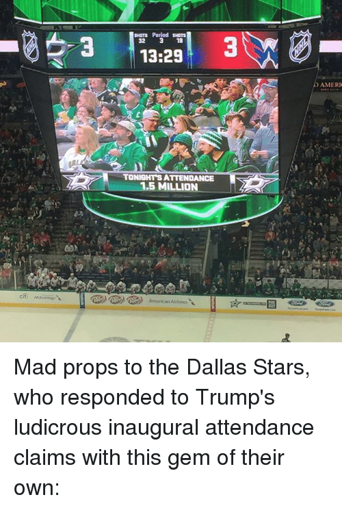 Dallas Stars, Memes, and Dallas: 3  SHOTS Period SHOTS  32 3 18  13:29  TONIGHTS ATTENDANCE  1.5 MILLION  American Audenes  AMERI Mad props to the Dallas Stars, who responded to Trump's ludicrous inaugural attendance claims with this gem of their own: