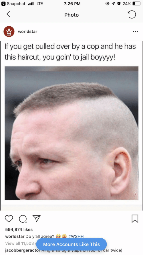 Haircut, Jail, and Snapchat: 3 Snapchat l LTE  7:26 PM  Photo  worldstar  If you get pulled over by a cop and he has  this haircut, you goin' to jail boyyyy!  594,874 likes  worldstar Do y'all agree? 60 A #WSHH  View all 11,503 Ac  jacobbergeractor ISI  More Accounts Like This  aT  Car twice)