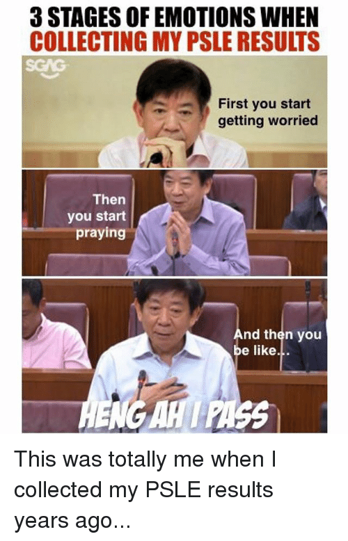 Be Like, Memes, and 🤖: 3 STAGES OF EMOTIONS WHEN  COLLECTING MY PSLE RESULTS  First you start  getting worried  Then  you start  praying  nd then you  be like... This was totally me when I collected my PSLE results years ago...