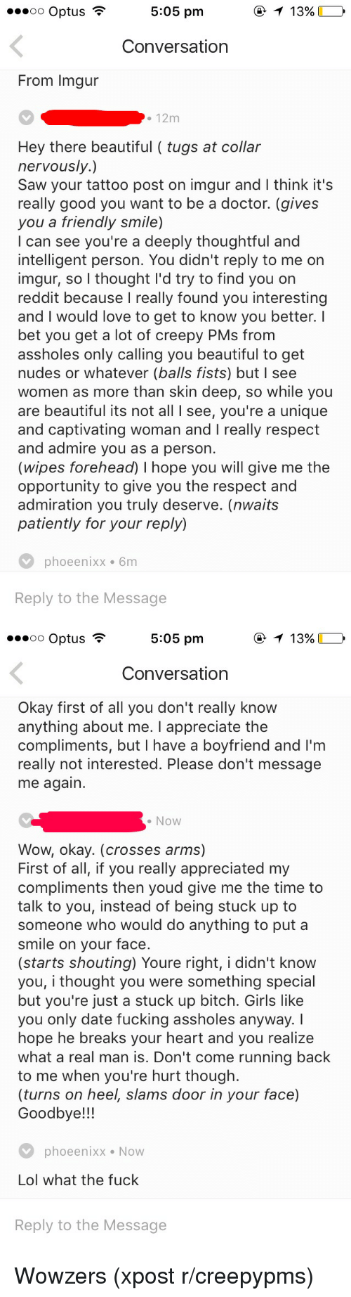Beautiful, Bitch, and Creepy: 3 T 13%  oo Optus  5:05 pm  Conversation  From lmgur  12m  Hey there beautiful (tugs at collar  nervously.)  Saw your tattoo post on imgur and l think it's  really good you want to be a doctor. (gives  you a friendly smile)  I can see you're a deeply thoughtful and  intelligent person. You didn't reply to me on  imgur, so I thought I'd try to find you on  reddit because I really found you interesting  and would love to get to know you better. I  bet you get a lot of creepy PMs from  assholes only calling you beautiful to get  nudes or whatever (balls fists) but l see  women as more than skin deep, so while you  are beautiful its not all l See, you're a unique  and captivating woman and I really respect  and admire you as a person  (wipes forehead) l hope you will give me the  opportunity to give you the respect and  admiration you truly deserve. (nwaits  patiently for your reply)  V phoeenixx 6m  Reply to the Message   3 5:05 pm  T 13%  oo Optus  Conversation  Okay first of all you don't really know  anything about me  I appreciate the  compliments, but l have a boyfriend and I'm  really not interested. Please don't message  me again.  Now  Wow, okay. (crosses arms)  First of all, if you really appreciated my  compliments then youd give me the time to  talk to you, instead of being stuck up to  someone who would do anything to put a  smile on your face.  (starts shouting) Youre right, i didn't know  you, i thought you were something special  but you're just a stuck up bitch. Girls like  you only date fucking assholes anyway.  hope he breaks your heart and you realize  what a real man is. Don't come running back  to me when you're hurt though.  (turns on heel, slams door in your face)  Goodbye!  V phoe enixx Now  Lol what the fuck  Reply to the Message Wowzers (xpost r/creepypms)
