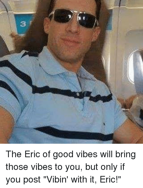 "Good, Dank Memes, and Good Vibes: 3, The Eric of good vibes will bring those vibes to you, but only if you post ""Vibin' with it, Eric!"""