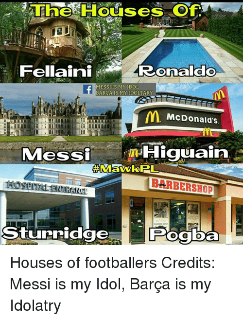 Barbershop, McDonalds, and Memes: 3 The Houses of  Fellaini  Ronaldo  MESSI IS MY IDOL  BARCA IS MY IDOLTARY  McDonald's.  Messi  Higuain  BARBERSHOP  Sturridge Houses of footballers  Credits: Messi is my Idol, Barça is my Idolatry