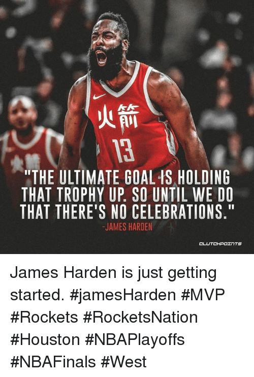 "James Harden, Goal, and Houston: 3  ""THE ULTIMATE GOAL IS HOLDING  THAT TROPHY UP. SO UNTIL WE DO  THAT THERE'S NO CELEBRATIONS.""  JAMES HARDEN  CLUTCHPOェ TS James Harden is just getting started. #jamesHarden #MVP #Rockets #RocketsNation #Houston #NBAPlayoffs #NBAFinals #West"