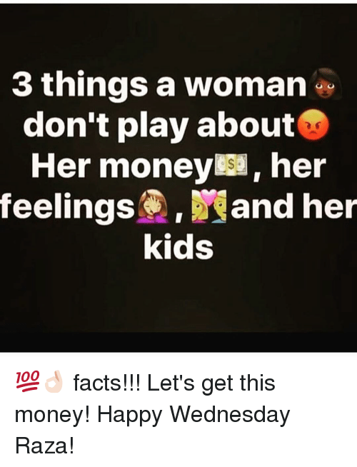 happy wednesday: 3 things a woman  don't play about  Her money her  feelings. and her  kids 💯👌🏻 facts!!! Let's get this money! Happy Wednesday Raza!