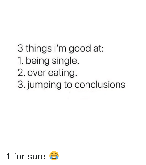 Good, Girl Memes, and Single: 3 things i'm good at:  1. being single  2. over eating.  3. jumping to conclusions 1 for sure 😂