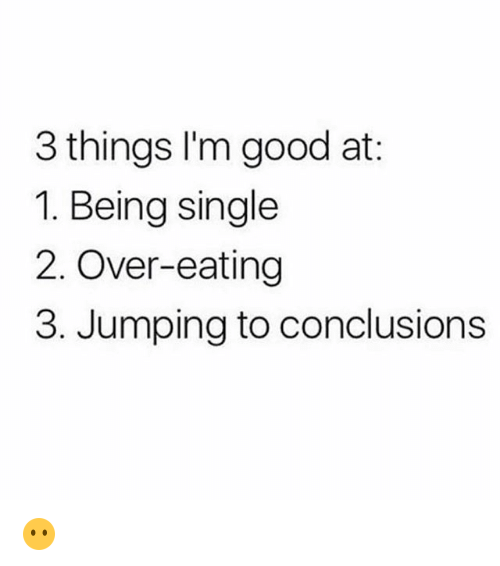 Memes, Good, and Single: 3 things l'm good at:  1. Being single  2. Over-eating  3. Jumping to conclusions 😶