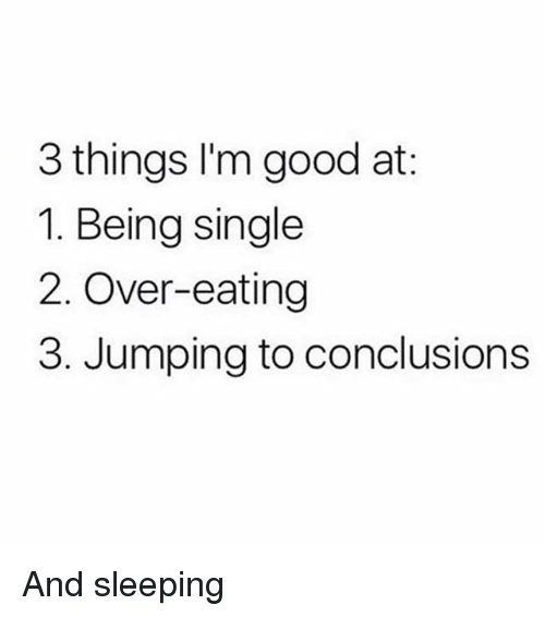 Memes, Good, and Sleeping: 3 things l'm good at:  1. Being single  2. Over-eating  3. Jumping to conclusions And sleeping