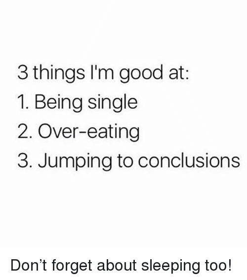 Memes, Good, and Sleeping: 3 things l'm good at:  1. Being single  2. Over-eating  3. Jumping to conclusions Don't forget about sleeping too!