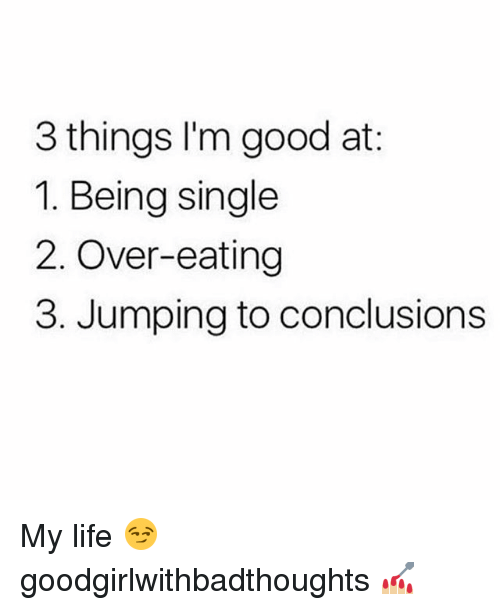 Life, Memes, and Good: 3 things l'm good at  1. Being single  2. Over-eating  3. Jumping to conclusions My life 😏 goodgirlwithbadthoughts 💅🏼